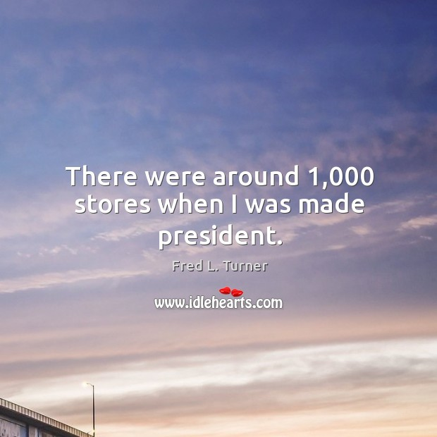 There were around 1,000 stores when I was made president. Fred L. Turner Picture Quote