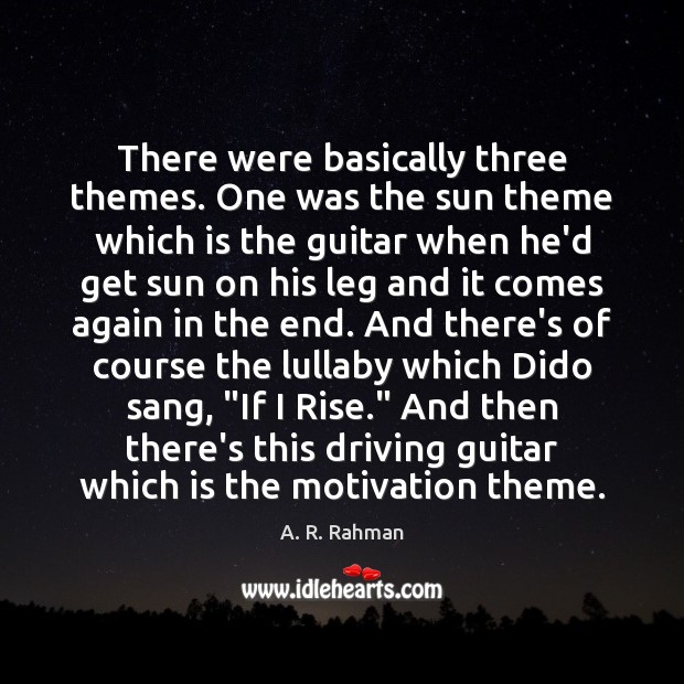 There were basically three themes. One was the sun theme which is A. R. Rahman Picture Quote