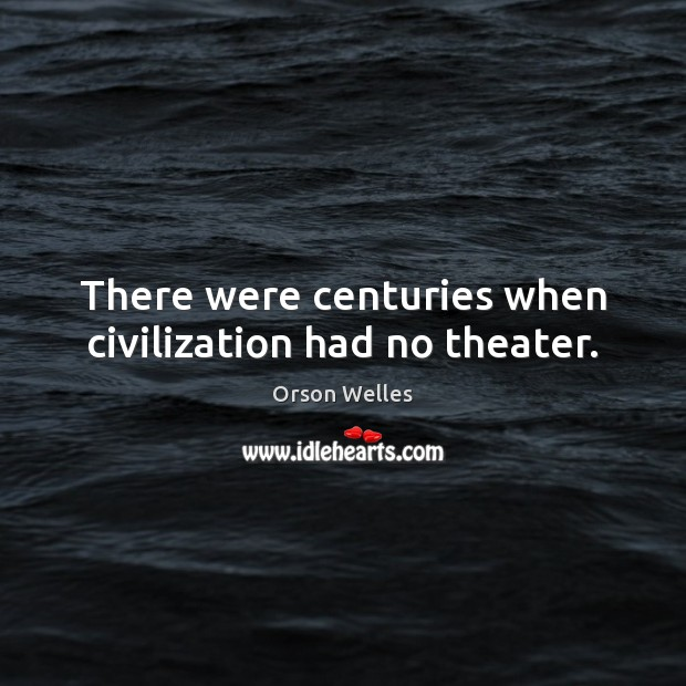 There were centuries when civilization had no theater. Orson Welles Picture Quote