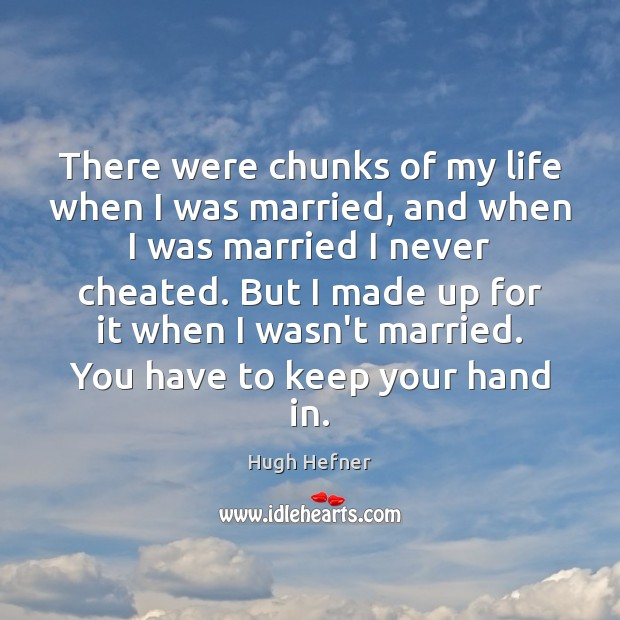 There were chunks of my life when I was married, and when Image