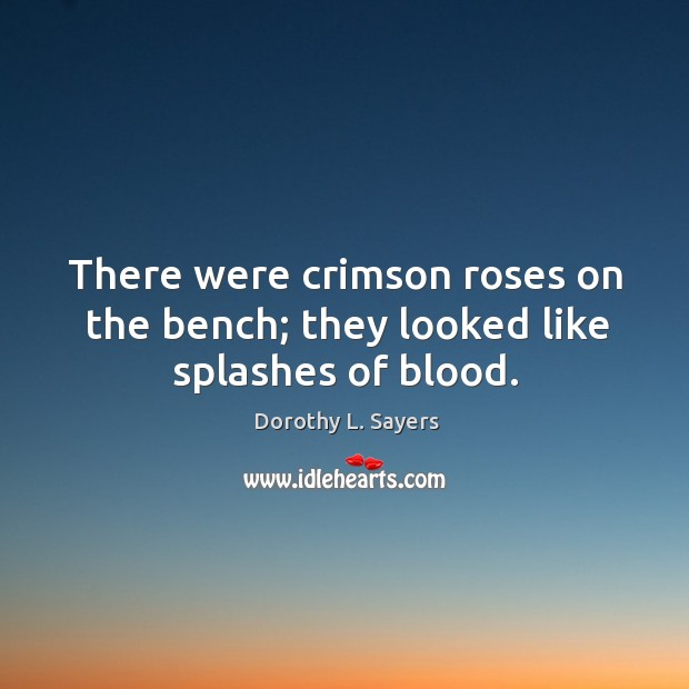 There were crimson roses on the bench; they looked like splashes of blood. Image