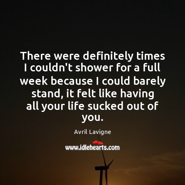 There were definitely times I couldn't shower for a full week because Avril Lavigne Picture Quote