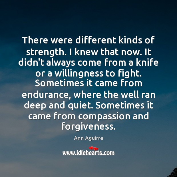 There were different kinds of strength. I knew that now. It didn't Ann Aguirre Picture Quote