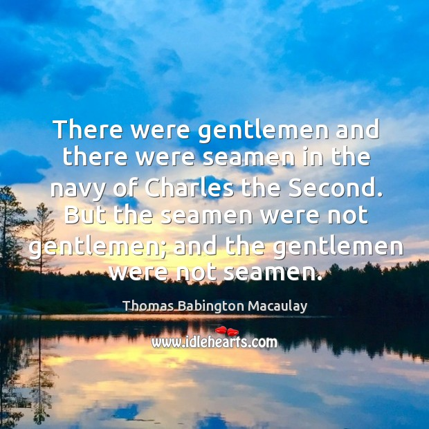 There were gentlemen and there were seamen in the navy of charles the second. Thomas Babington Macaulay Picture Quote