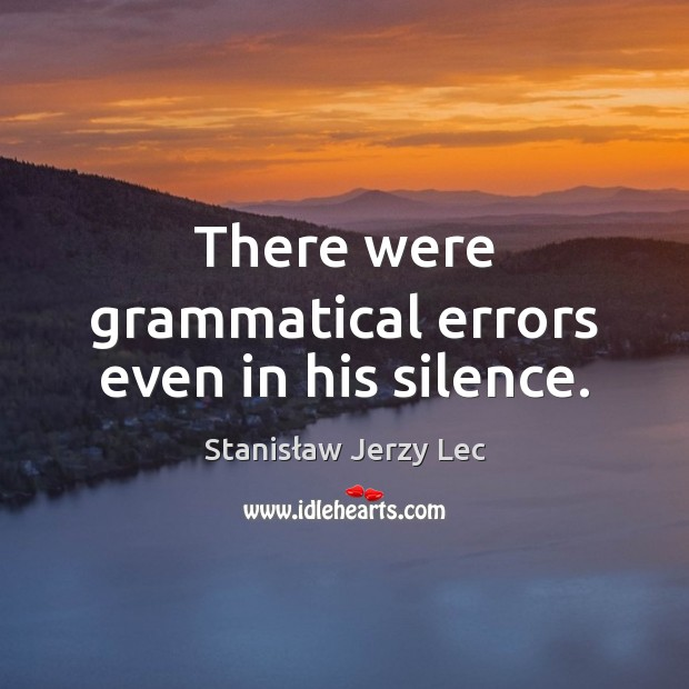 There were grammatical errors even in his silence. Stanisław Jerzy Lec Picture Quote
