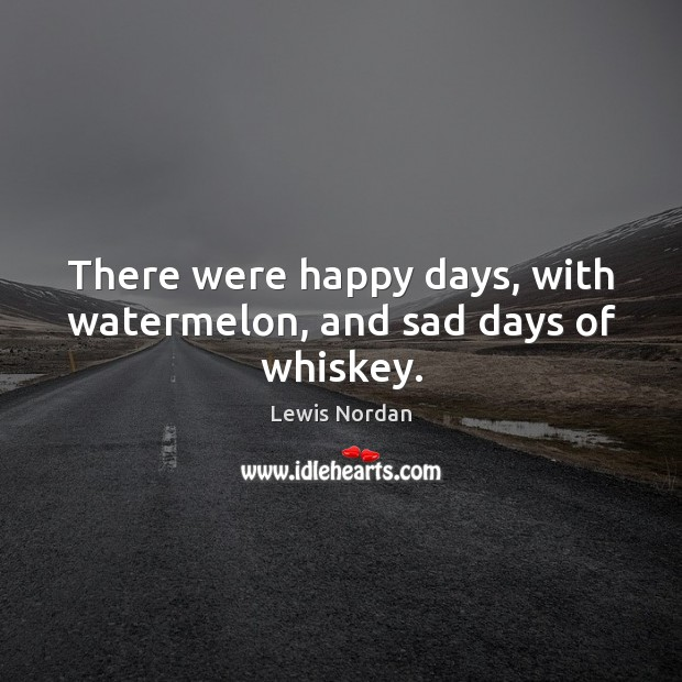 There were happy days, with watermelon, and sad days of whiskey. Lewis Nordan Picture Quote