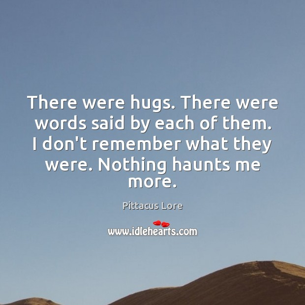 There were hugs. There were words said by each of them. I Pittacus Lore Picture Quote
