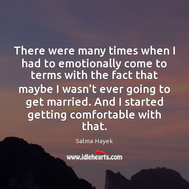 There were many times when I had to emotionally come to terms Salma Hayek Picture Quote