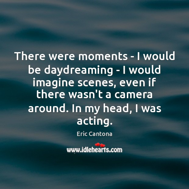 There were moments – I would be daydreaming – I would imagine Image