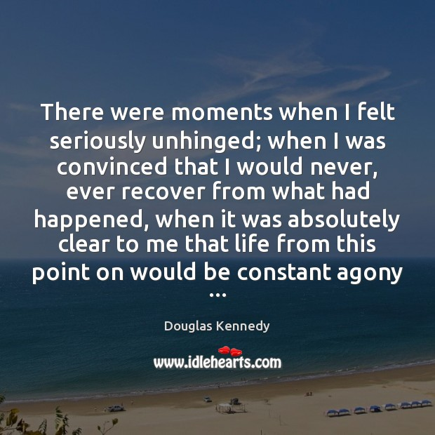 There were moments when I felt seriously unhinged; when I was convinced Douglas Kennedy Picture Quote