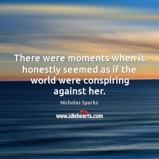 There were moments when it honestly seemed as if the world were conspiring against her. Image