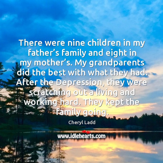 There were nine children in my father's family and eight in my mother's. Cheryl Ladd Picture Quote