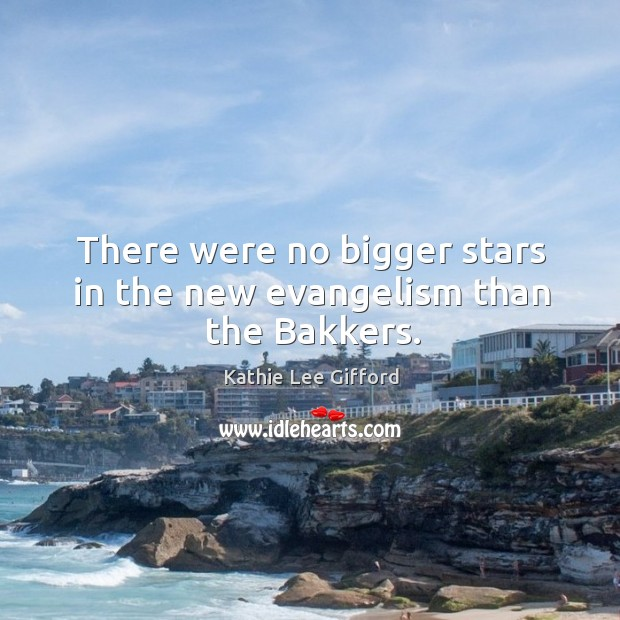 There were no bigger stars in the new evangelism than the bakkers. Kathie Lee Gifford Picture Quote
