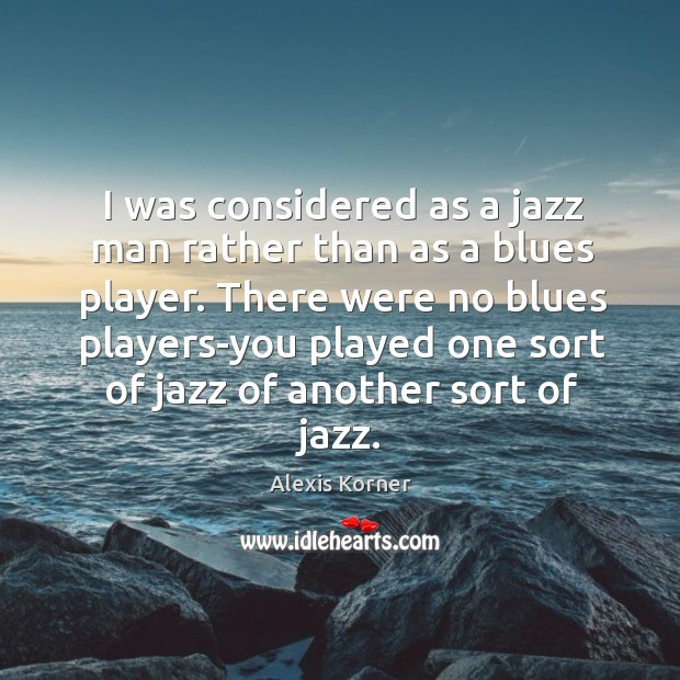 There were no blues players-you played one sort of jazz of another sort of jazz. Image