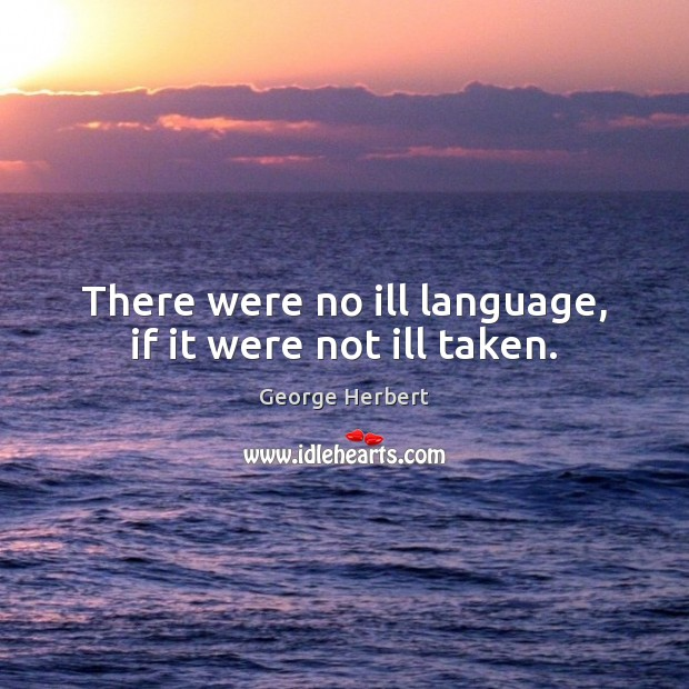 There were no ill language, if it were not ill taken. George Herbert Picture Quote