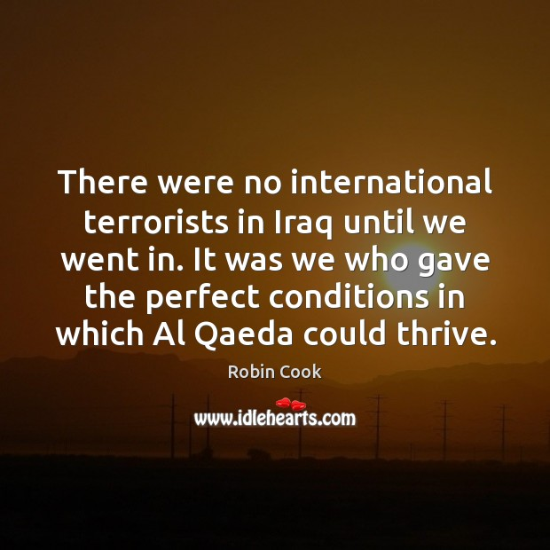 Image, There were no international terrorists in Iraq until we went in. It