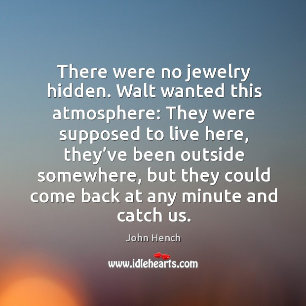 There were no jewelry hidden. Walt wanted this atmosphere: they were supposed to live here John Hench Picture Quote