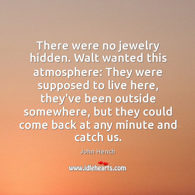 There were no jewelry hidden. Walt wanted this atmosphere: They were supposed John Hench Picture Quote