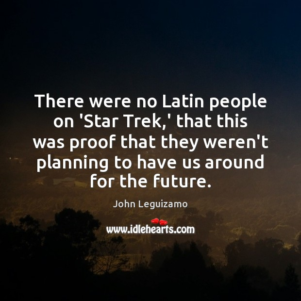 There were no Latin people on 'Star Trek,' that this was John Leguizamo Picture Quote