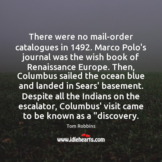 There were no mail-order catalogues in 1492. Marco Polo's journal was the wish Tom Robbins Picture Quote