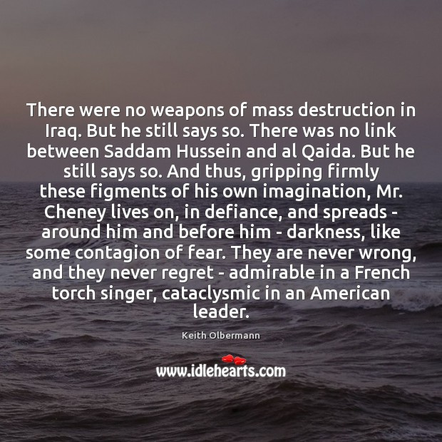There were no weapons of mass destruction in Iraq. But he still Keith Olbermann Picture Quote