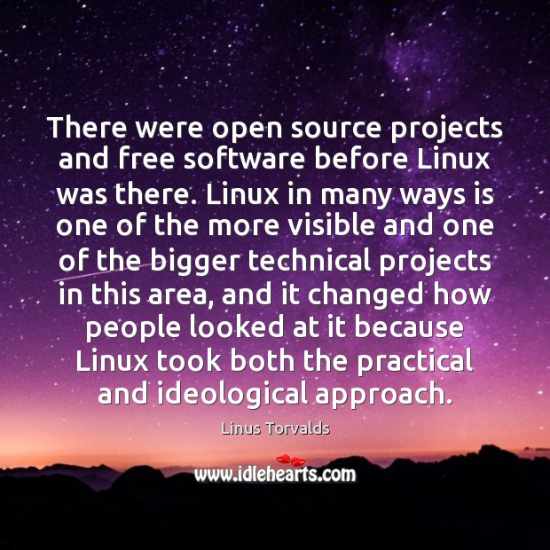 There were open source projects and free software before Linux was there. Linus Torvalds Picture Quote