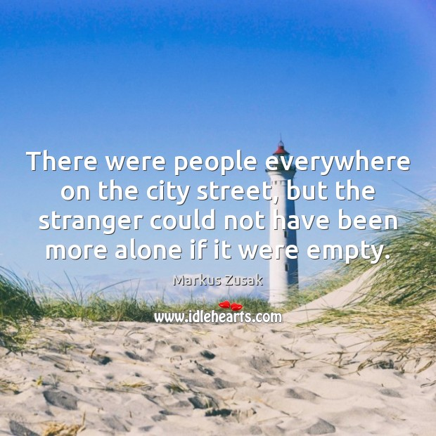 There were people everywhere on the city street, but the stranger could Markus Zusak Picture Quote