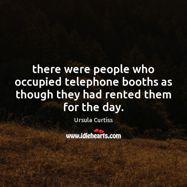 There were people who occupied telephone booths as though they had rented Image