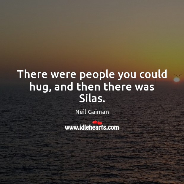 There were people you could hug, and then there was Silas. Image