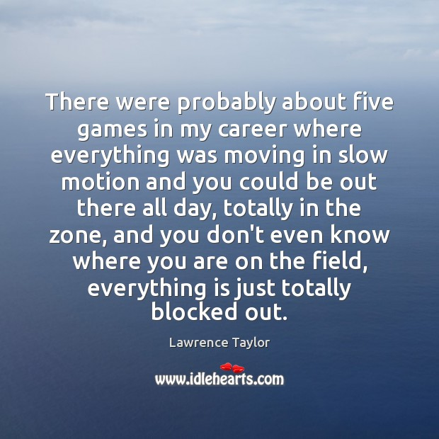 There were probably about five games in my career where everything was Lawrence Taylor Picture Quote