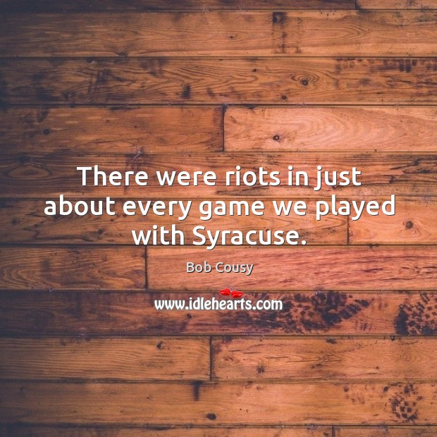 There were riots in just about every game we played with syracuse. Image