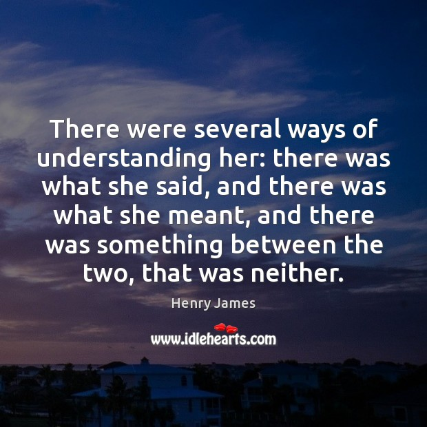 There were several ways of understanding her: there was what she said, Image