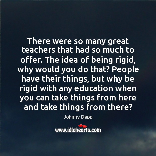 There were so many great teachers that had so much to offer. Johnny Depp Picture Quote