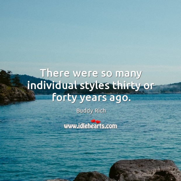 There were so many individual styles thirty or forty years ago. Buddy Rich Picture Quote