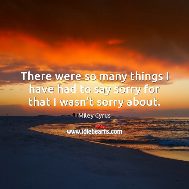 There were so many things I have had to say sorry for that I wasn't sorry about. Miley Cyrus Picture Quote