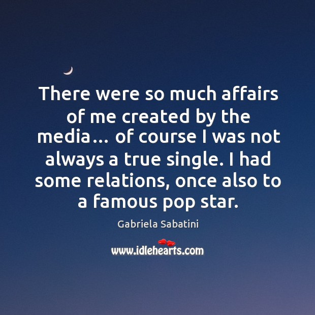 There were so much affairs of me created by the media… of course I was not always a true single. Image