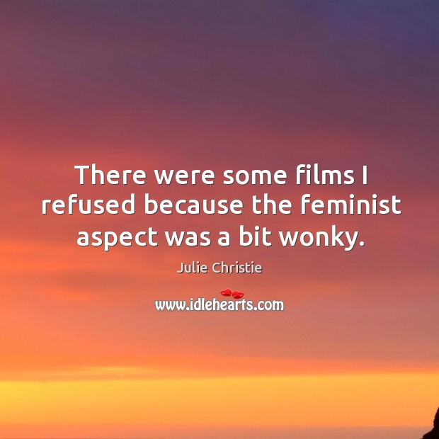There were some films I refused because the feminist aspect was a bit wonky. Image