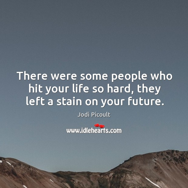 There were some people who hit your life so hard, they left a stain on your future. Image