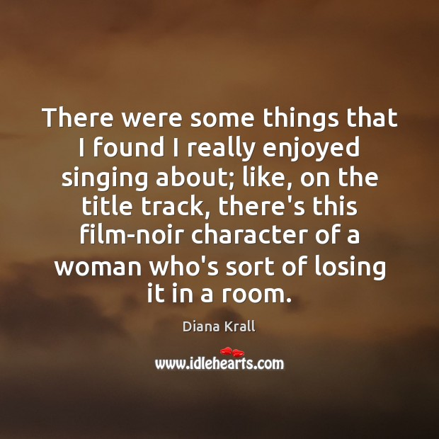 There were some things that I found I really enjoyed singing about; Diana Krall Picture Quote