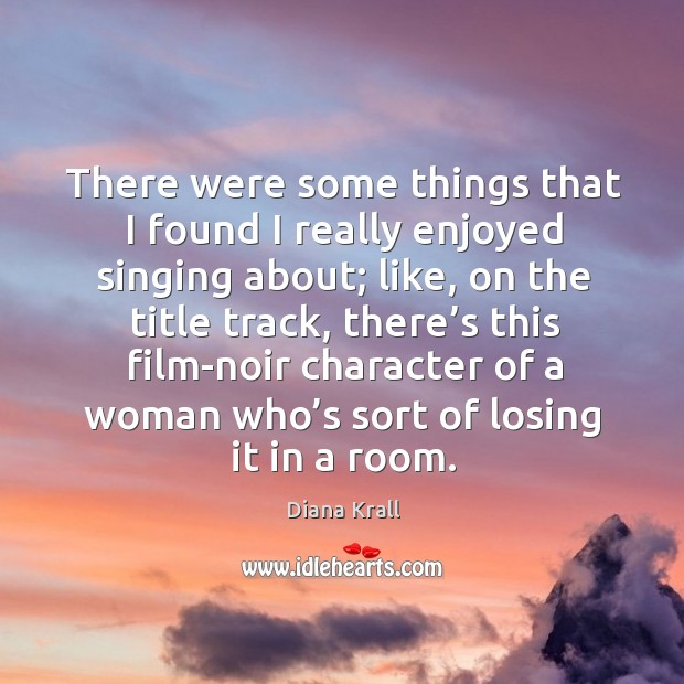 There were some things that I found I really enjoyed singing about; like, on the title track Diana Krall Picture Quote