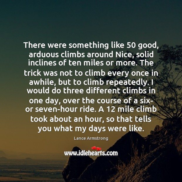 There were something like 50 good, arduous climbs around Nice, solid inclines of Lance Armstrong Picture Quote