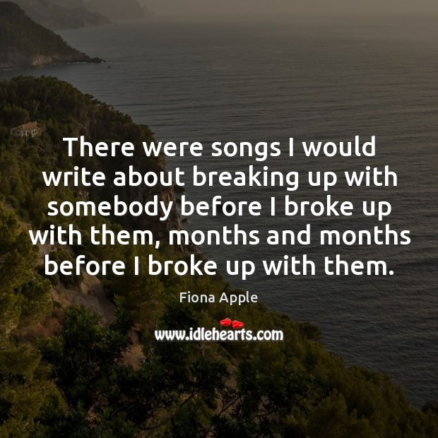 There were songs I would write about breaking up with somebody before Fiona Apple Picture Quote