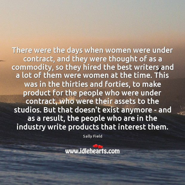 There were the days when women were under contract, and they were Sally Field Picture Quote