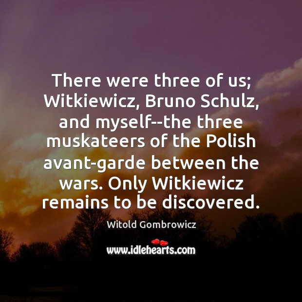 There were three of us; Witkiewicz, Bruno Schulz, and myself–the three muskateers Image