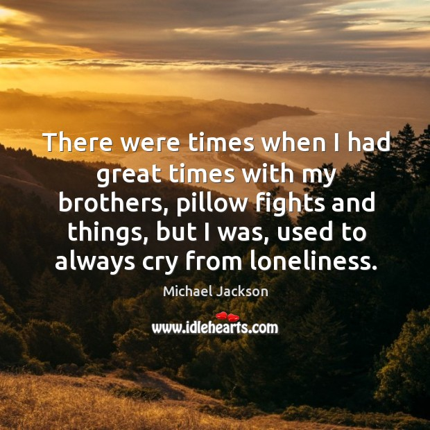 Image, There were times when I had great times with my brothers, pillow fights and things