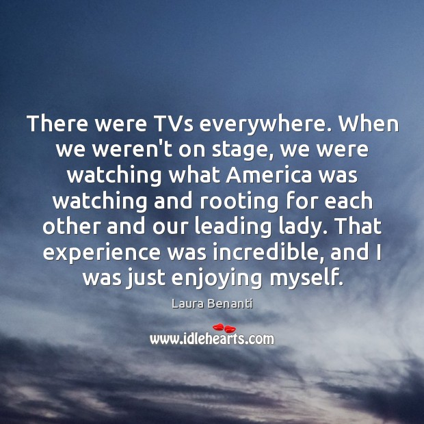 There were TVs everywhere. When we weren't on stage, we were watching Laura Benanti Picture Quote