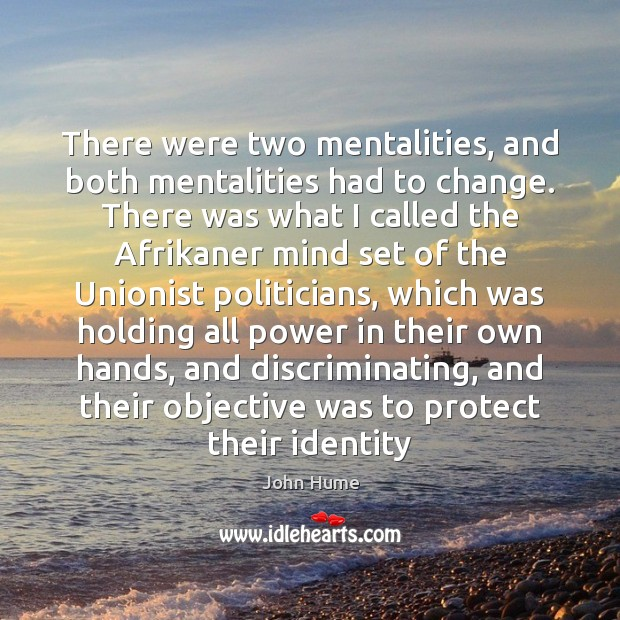 There were two mentalities, and both mentalities had to change. There was John Hume Picture Quote