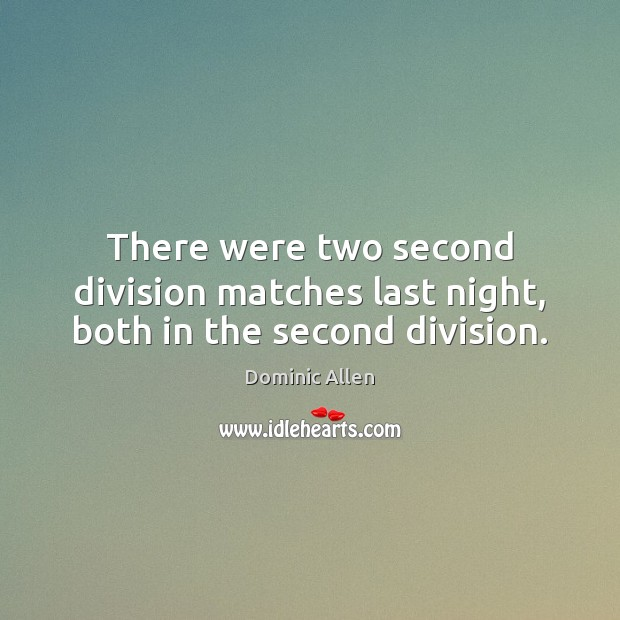 There were two second division matches last night, both in the second division. Image