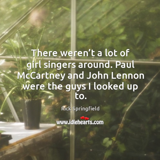 There weren't a lot of girl singers around. Paul mccartney and john lennon were the guys I looked up to. Image