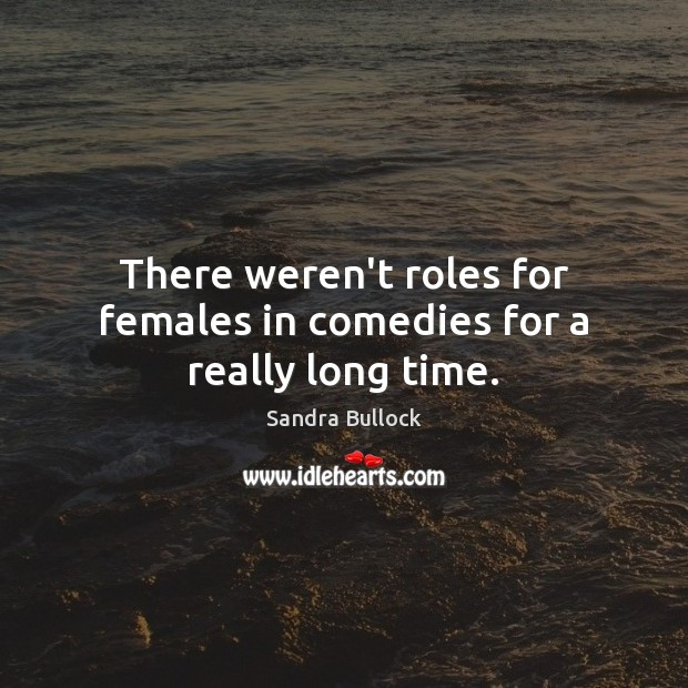 There weren't roles for females in comedies for a really long time. Sandra Bullock Picture Quote